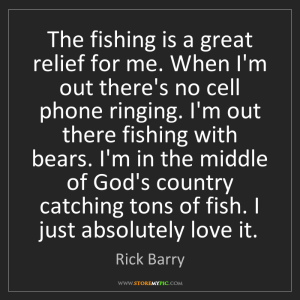 Rick Barry: The fishing is a great relief for me. When I'm out there's...