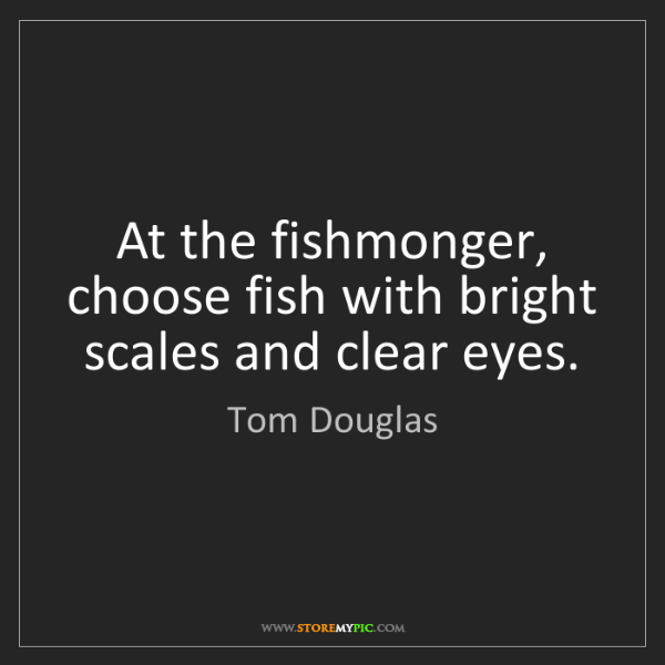 Tom Douglas: At the fishmonger, choose fish with bright scales and...