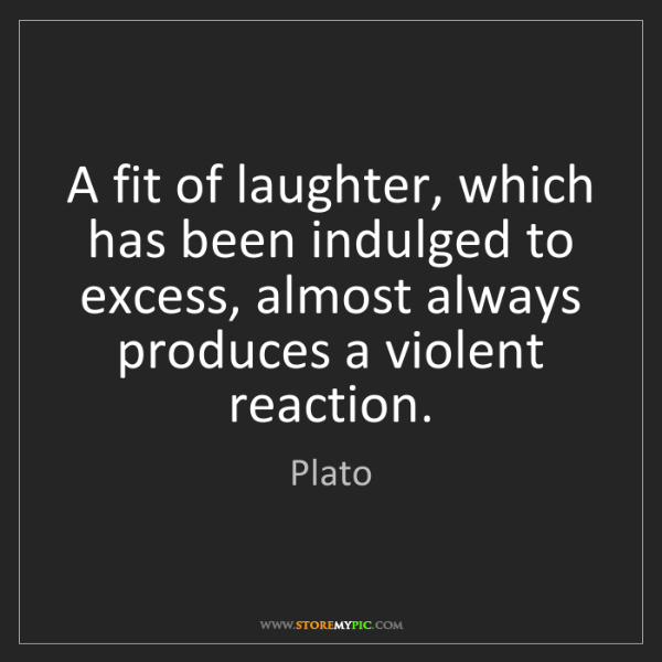 Plato: A fit of laughter, which has been indulged to excess,...