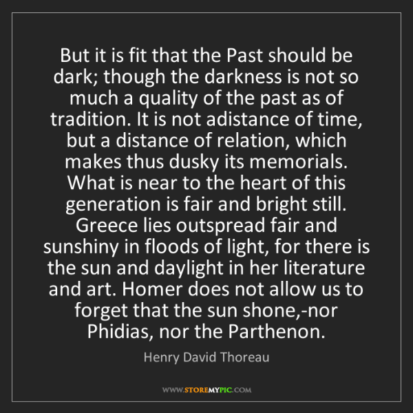 Henry David Thoreau: But it is fit that the Past should be dark; though the...