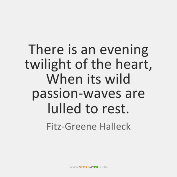 There is an evening twilight of the heart, When its wild passion-waves ...