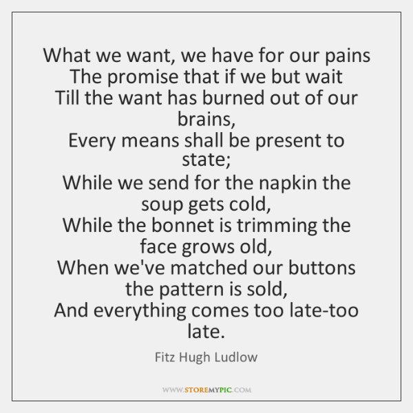 What we want, we have for our pains  The promise that if ...