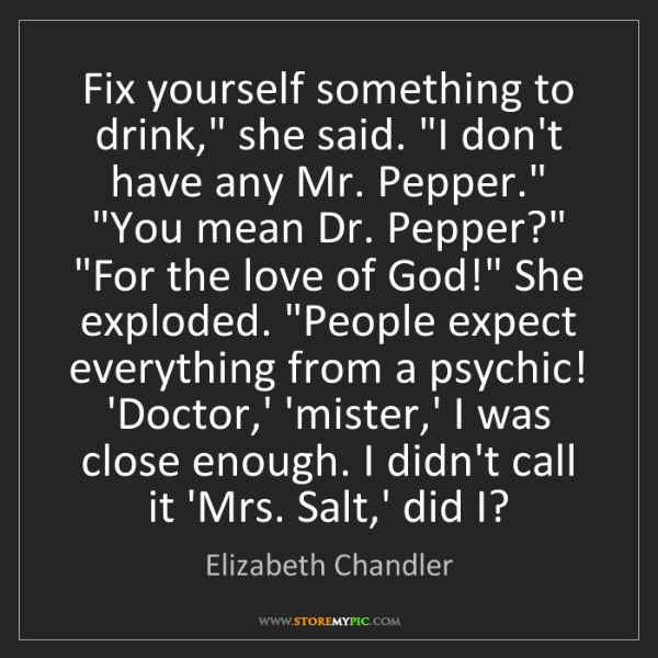 """Elizabeth Chandler: Fix yourself something to drink,"""" she said. """"I don't..."""