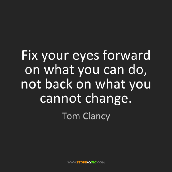 Tom Clancy: Fix your eyes forward on what you can do, not back on...
