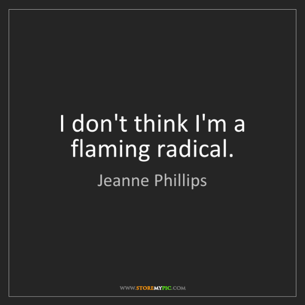 Jeanne Phillips: I don't think I'm a flaming radical.