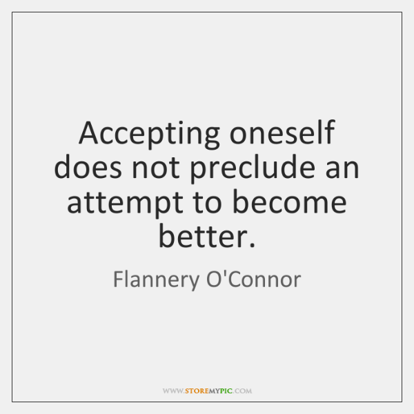 Accepting oneself does not preclude an attempt to become better.