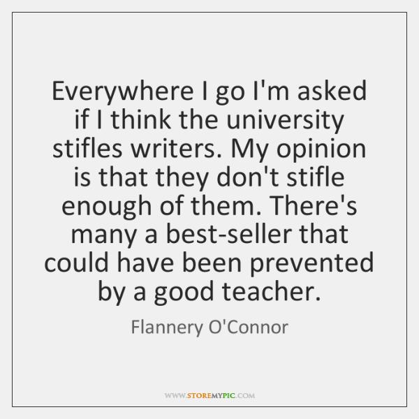 Everywhere I go I'm asked if I think the university stifles writers. ...