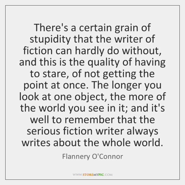 There's a certain grain of stupidity that the writer of fiction can ...
