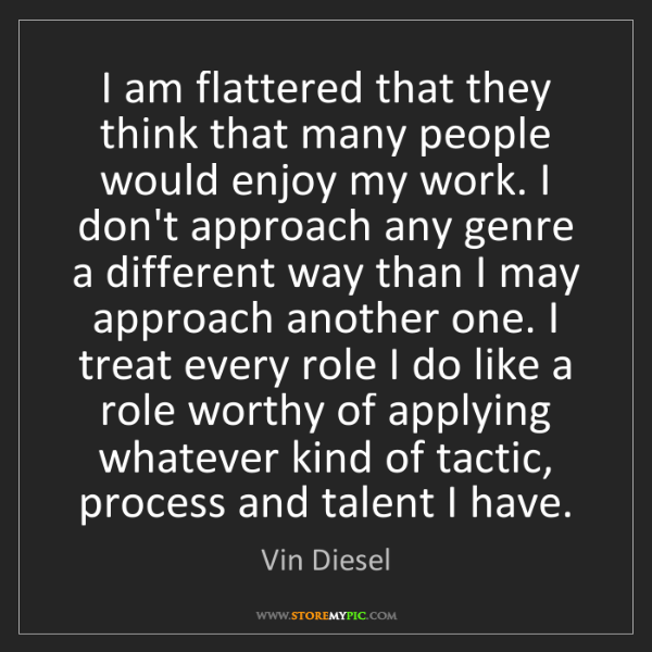 Vin Diesel: I am flattered that they think that many people would...