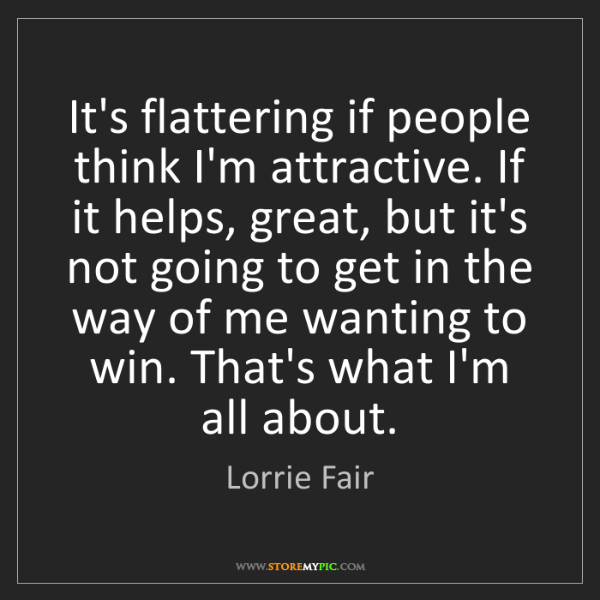 Lorrie Fair: It's flattering if people think I'm attractive. If it...
