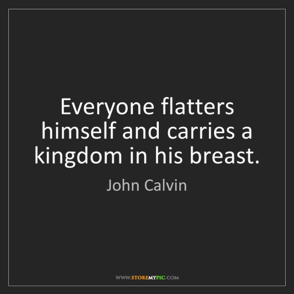 John Calvin: Everyone flatters himself and carries a kingdom in his...
