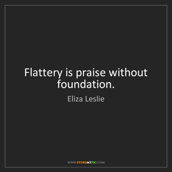 Eliza Leslie: Flattery is praise without foundation.
