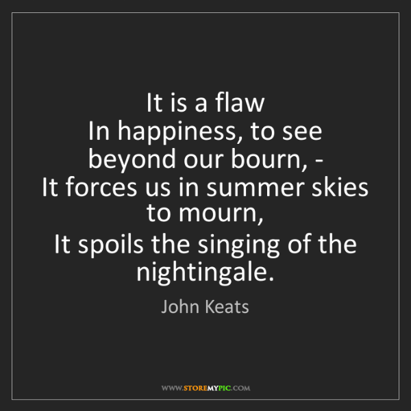 John Keats: It is a flaw   In happiness, to see beyond our bourn,...