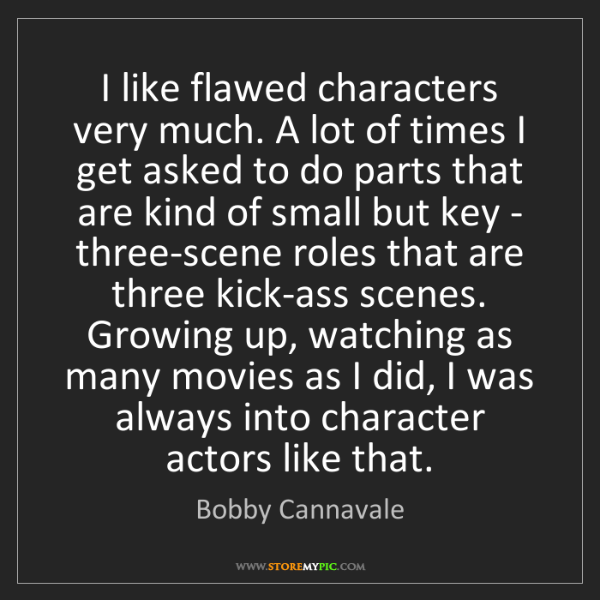 Bobby Cannavale: I like flawed characters very much. A lot of times I...