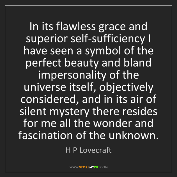 H P Lovecraft: In its flawless grace and superior self-sufficiency I...