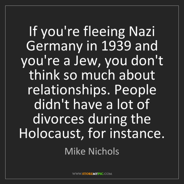 Mike Nichols: If you're fleeing Nazi Germany in 1939 and you're a Jew,...