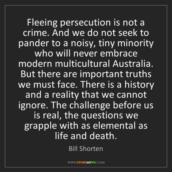 Bill Shorten: Fleeing persecution is not a crime. And we do not seek...