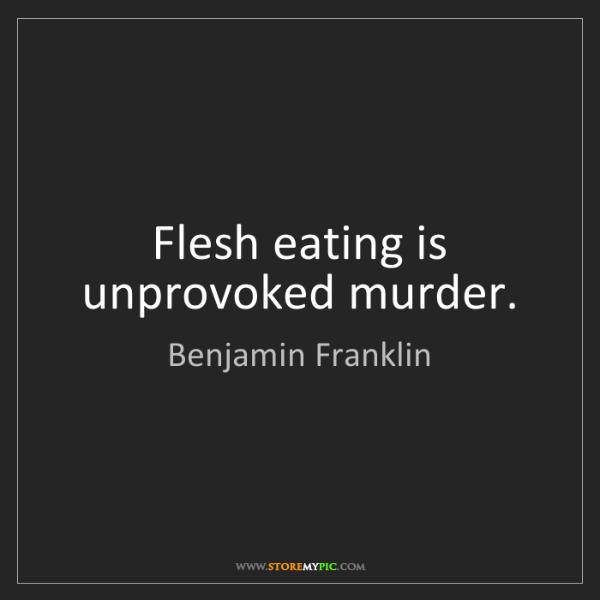 Benjamin Franklin: Flesh eating is unprovoked murder.