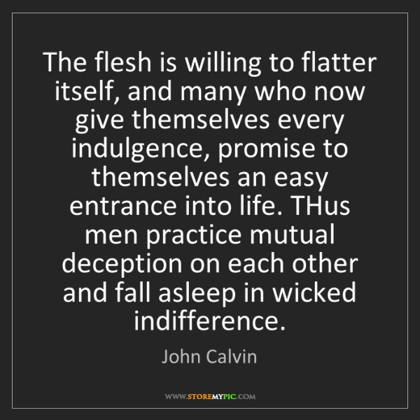 John Calvin: The flesh is willing to flatter itself, and many who...