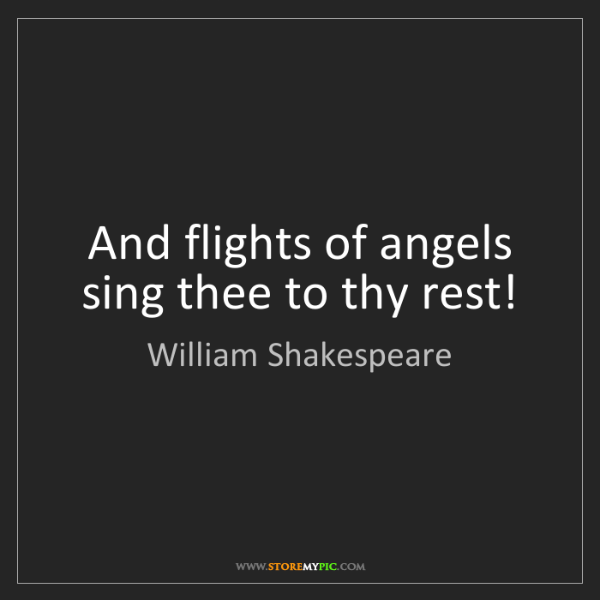 William Shakespeare: And flights of angels sing thee to thy rest!