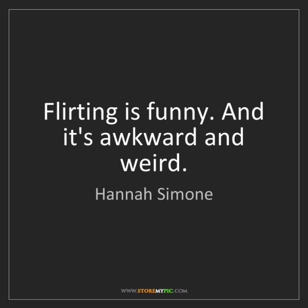Hannah Simone: Flirting is funny. And it's awkward and weird.