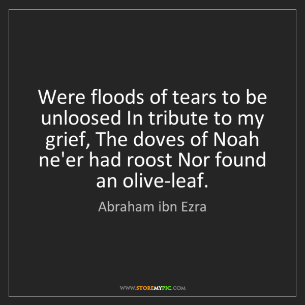 Abraham ibn Ezra: Were floods of tears to be unloosed In tribute to my...