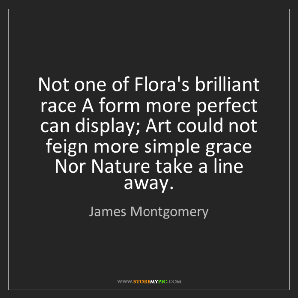 James Montgomery: Not one of Flora's brilliant race A form more perfect...