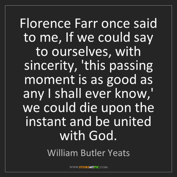 William Butler Yeats: Florence Farr once said to me, If we could say to ourselves,...