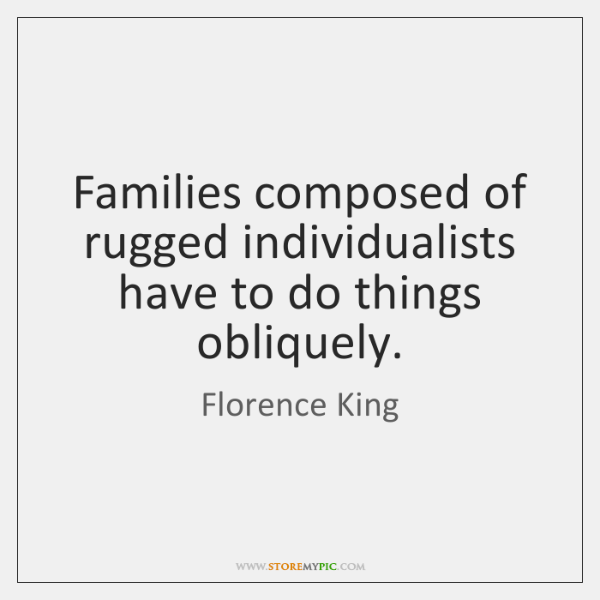 Families composed of rugged individualists have to do things obliquely.