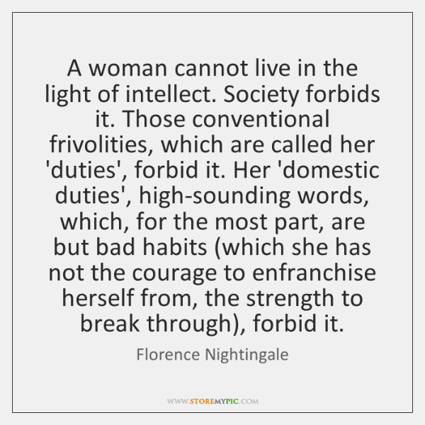 A woman cannot live in the light of intellect. Society forbids it. ...