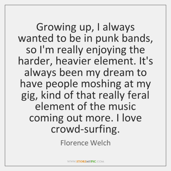 Growing up, I always wanted to be in punk bands, so I'm ...