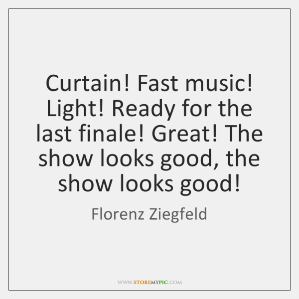 Curtain! Fast music! Light! Ready for the last finale! Great! The show ...