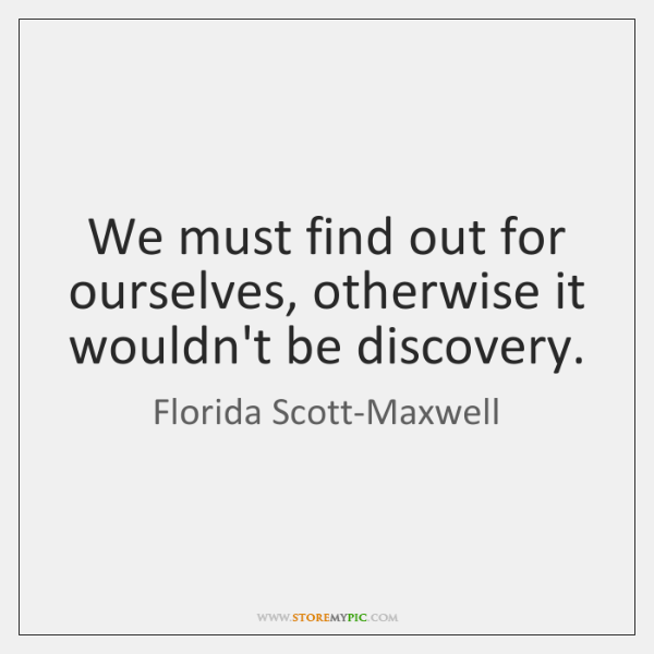 We must find out for ourselves, otherwise it wouldn't be discovery.