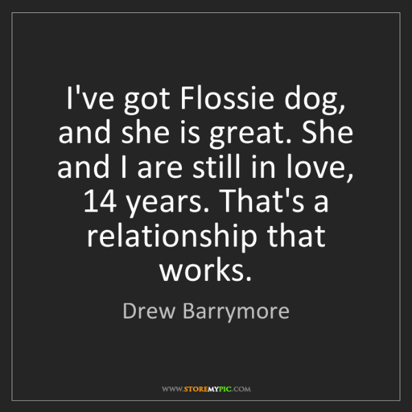 Drew Barrymore: I've got Flossie dog, and she is great. She and I are...