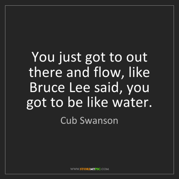 Cub Swanson: You just got to out there and flow, like Bruce Lee said,...