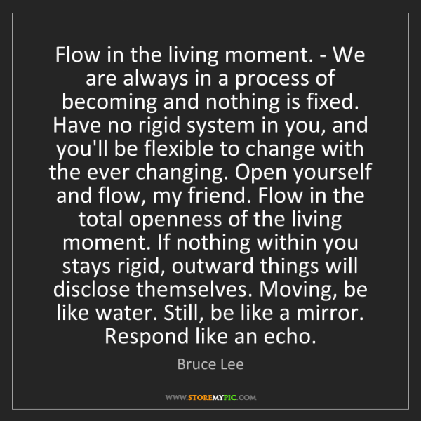 Bruce Lee: Flow in the living moment. - We are always in a process...