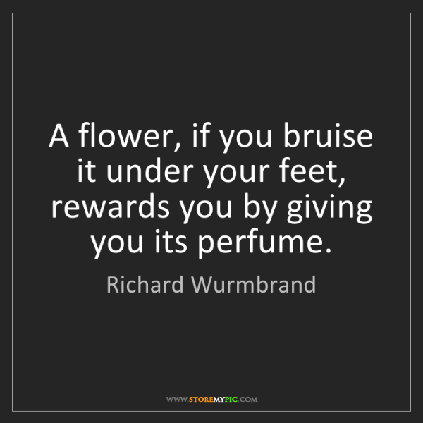 Richard Wurmbrand: A flower, if you bruise it under your feet, rewards you...
