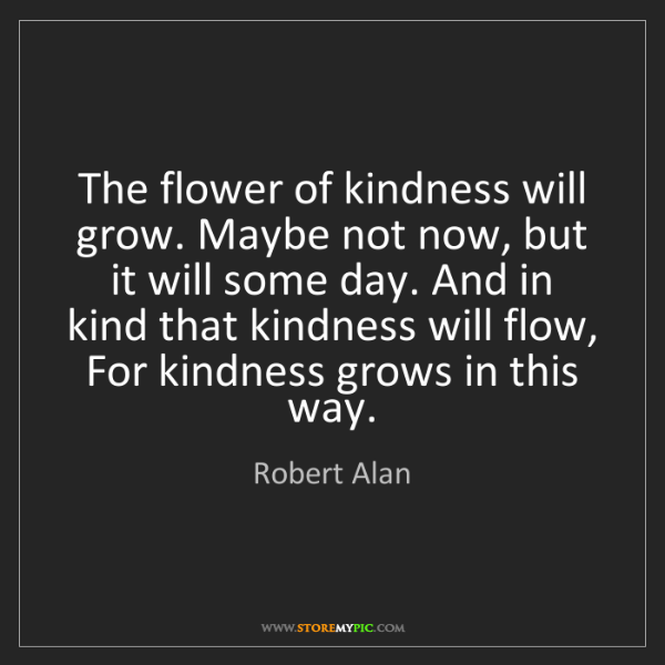 Robert Alan: The flower of kindness will grow. Maybe not now, but...