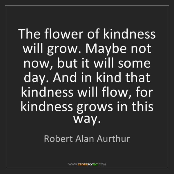 Robert Alan Aurthur: The flower of kindness will grow. Maybe not now, but...