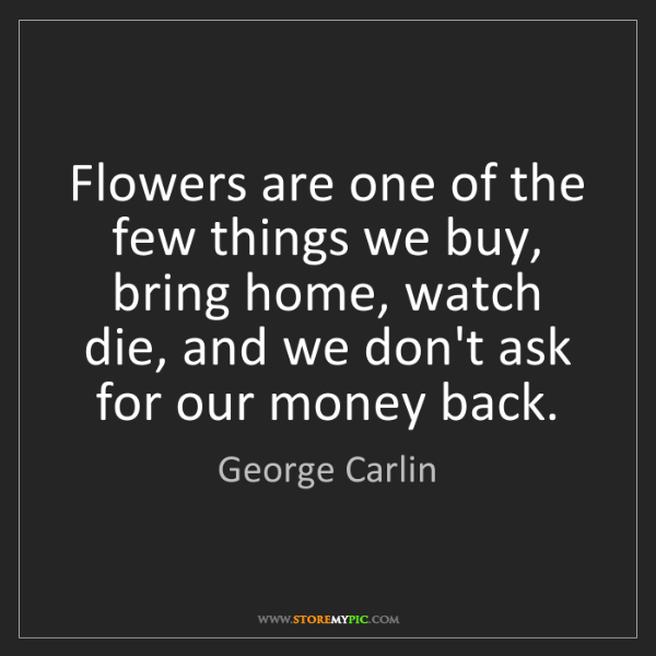 George Carlin: Flowers are one of the few things we buy, bring home,...