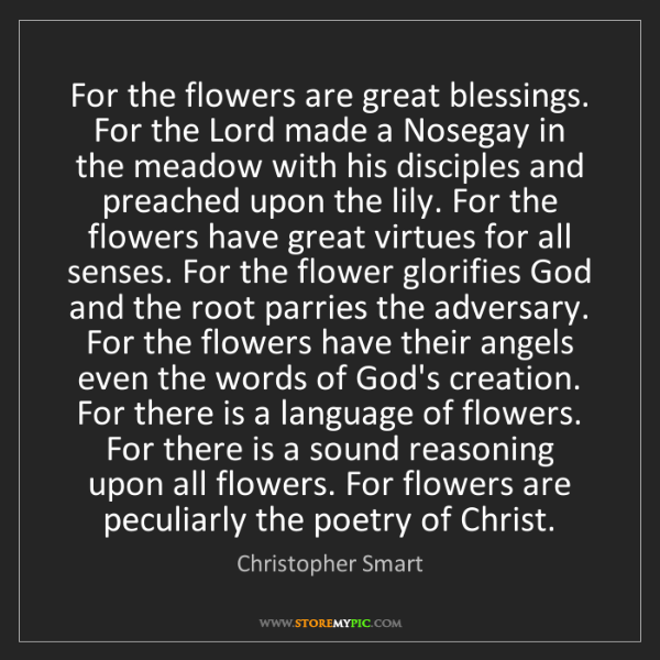 Christopher Smart: For the flowers are great blessings. For the Lord made...