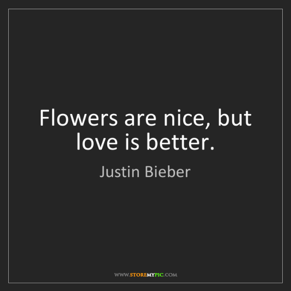 Justin Bieber: Flowers are nice, but love is better.