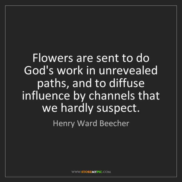 Henry Ward Beecher: Flowers are sent to do God's work in unrevealed paths,...