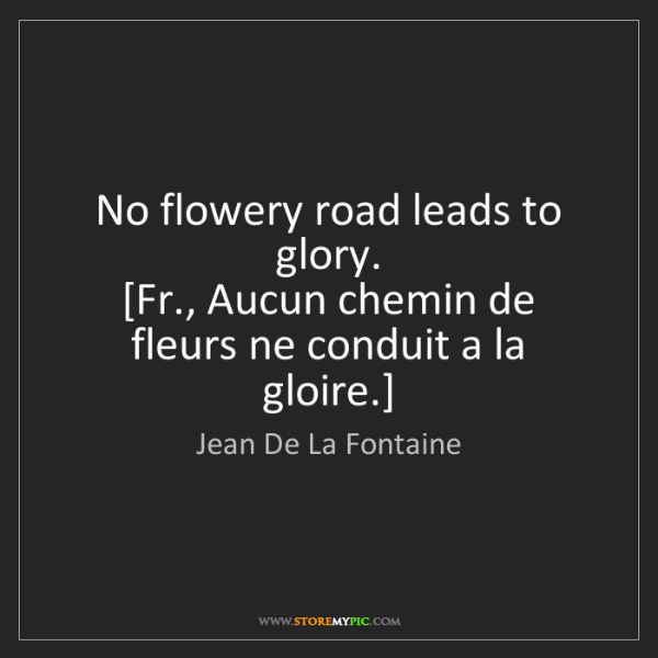 Jean De La Fontaine: No flowery road leads to glory.  [Fr., Aucun chemin de...
