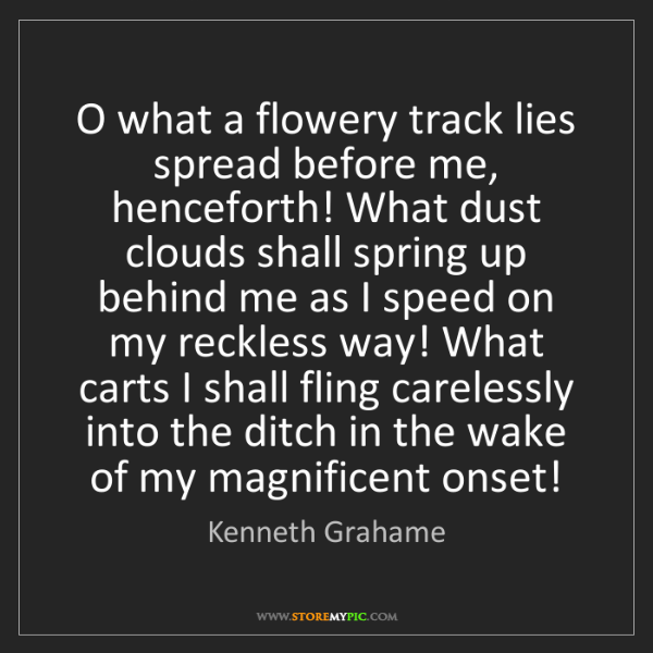 Kenneth Grahame: O what a flowery track lies spread before me, henceforth!...