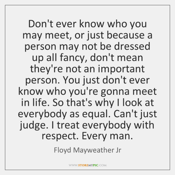 Don't ever know who you may meet, or just because a person ...