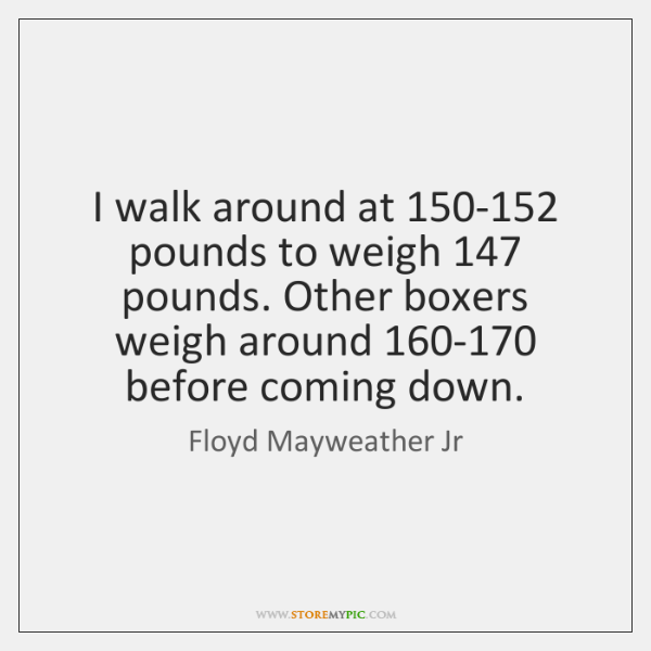 I walk around at 150-152 pounds to weigh 147 pounds. Other boxers weigh ...