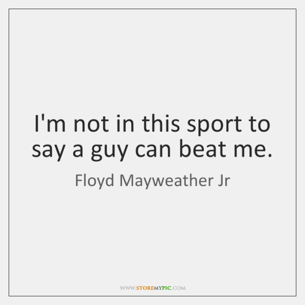 I'm not in this sport to say a guy can beat me.
