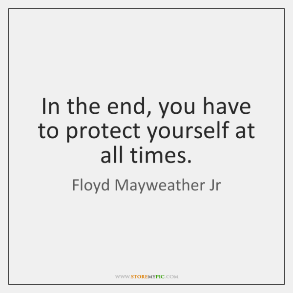In the end, you have to protect yourself at all times.