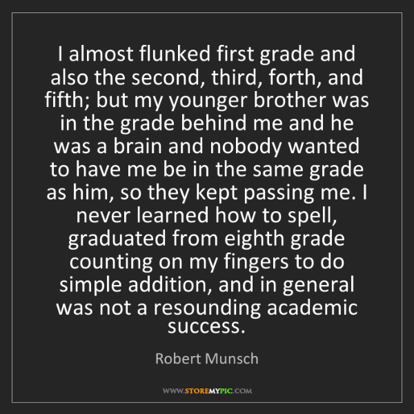Robert Munsch: I almost flunked first grade and also the second, third,...